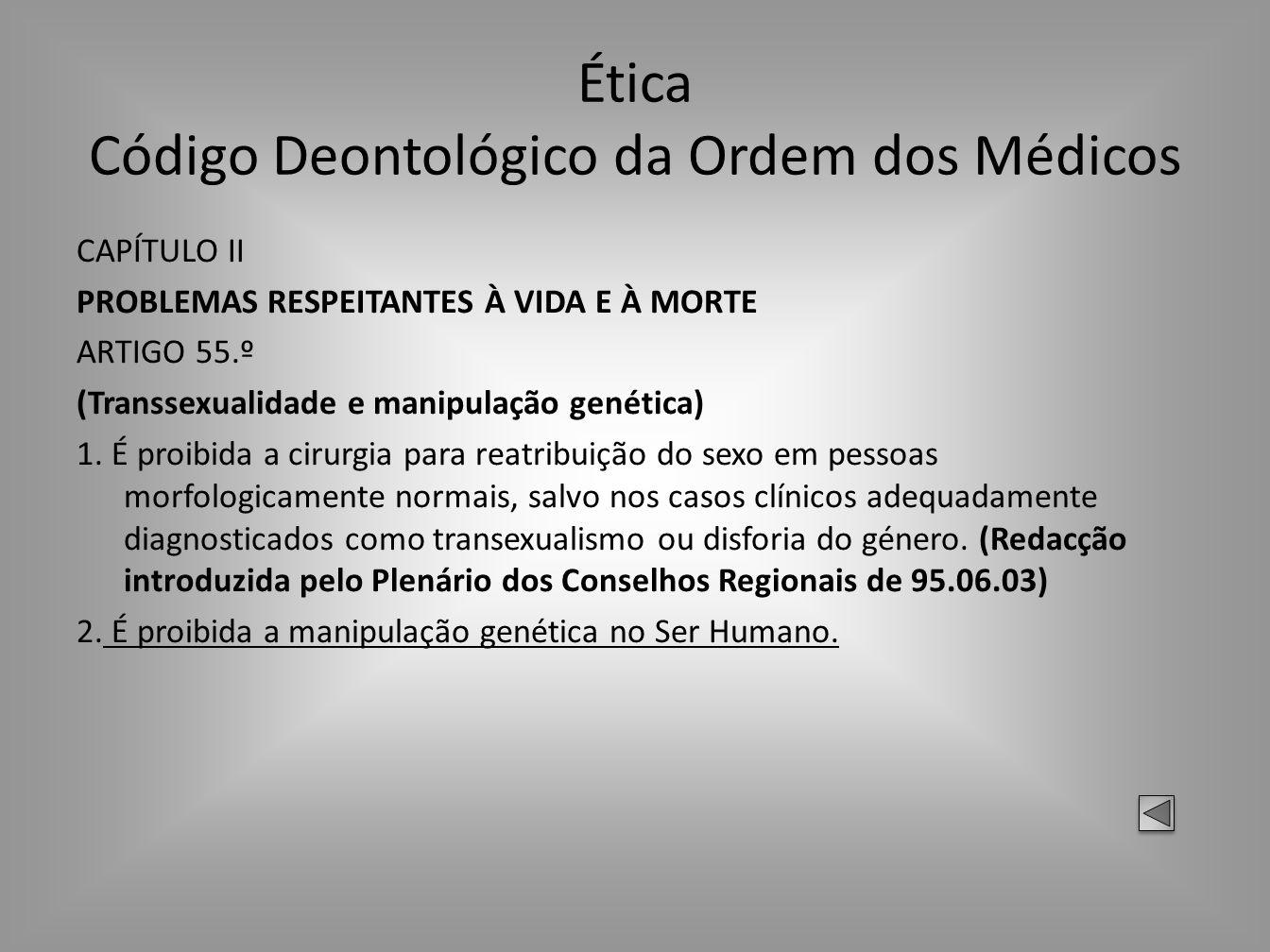 Ética Código Deontológico da Ordem dos Médicos CAPÍTULO II PROBLEMAS RESPEITANTES À VIDA E À MORTE ARTIGO 55.º (Transsexualidade e manipulação genétic