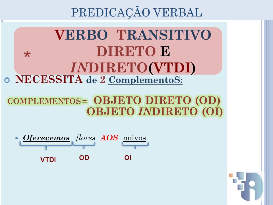 PREDICAÇÃO VERBAL VERBO TRANSITIVO DIRETO E IN DIRETO(VTDI) * VTDI ODOI