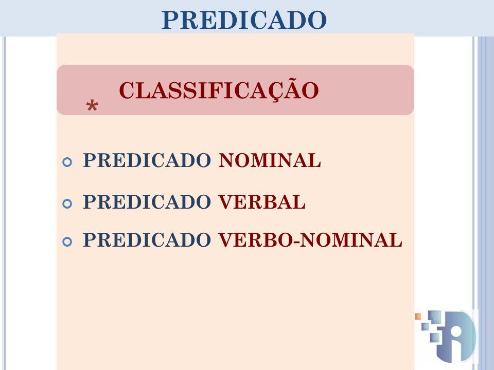PREDICADO PREDICADO NOMINAL PREDICADO VERBAL PREDICADO VERBO-NOMINAL CLASSIFICAÇÃO *