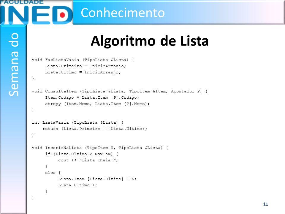 Conhecimento Semana do Algoritmo de Lista void FazListaVazia (TipoLista &Lista) { Lista.Primeiro = InicioArranjo; Lista.Ultimo = InicioArranjo; } void