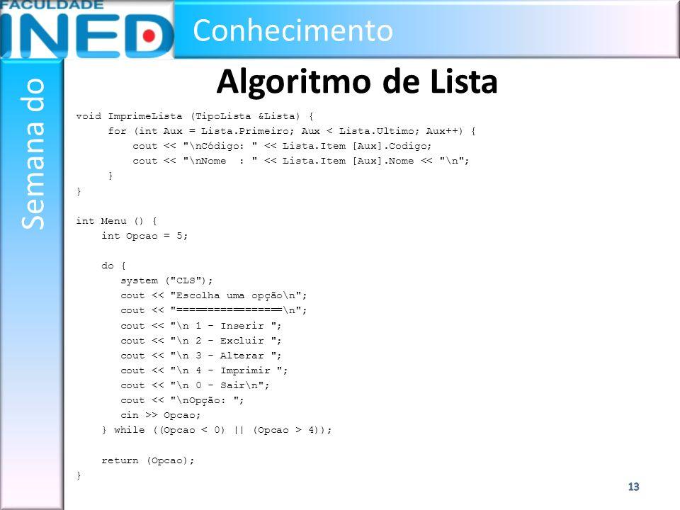Conhecimento Semana do Algoritmo de Lista void ImprimeLista (TipoLista &Lista) { for (int Aux = Lista.Primeiro; Aux < Lista.Ultimo; Aux++) { cout <<