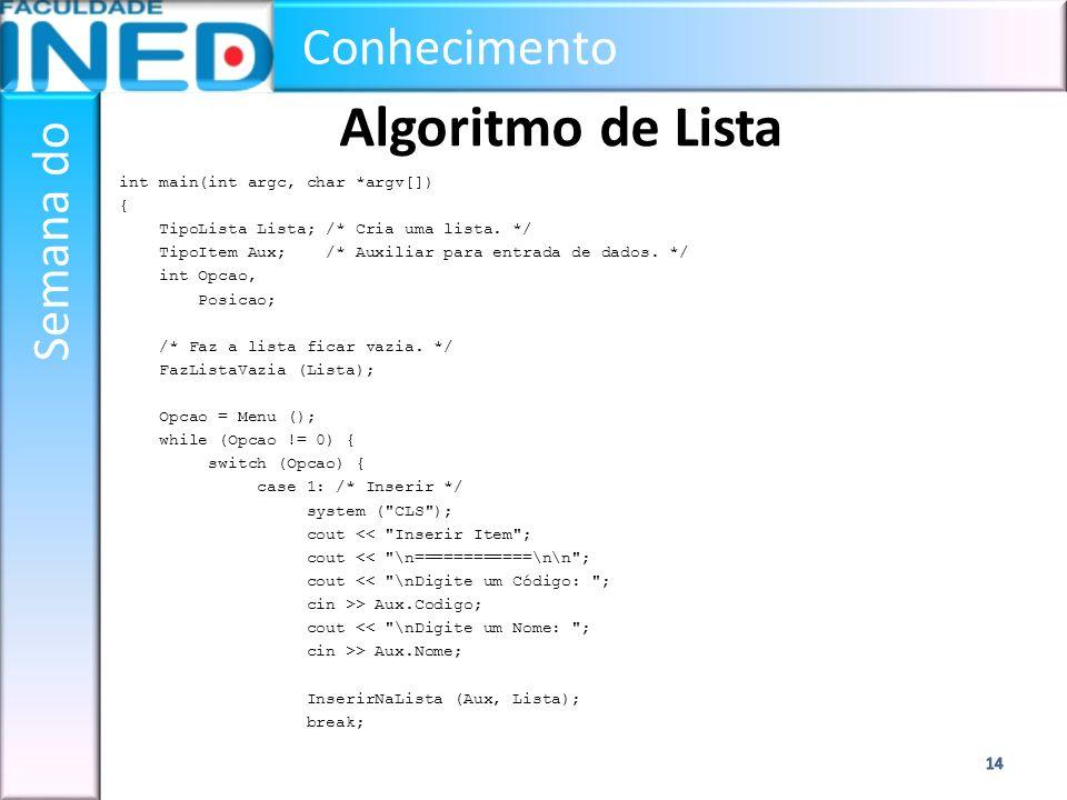 Conhecimento Semana do Algoritmo de Lista int main(int argc, char *argv[]) { TipoLista Lista; /* Cria uma lista. */ TipoItem Aux; /* Auxiliar para ent