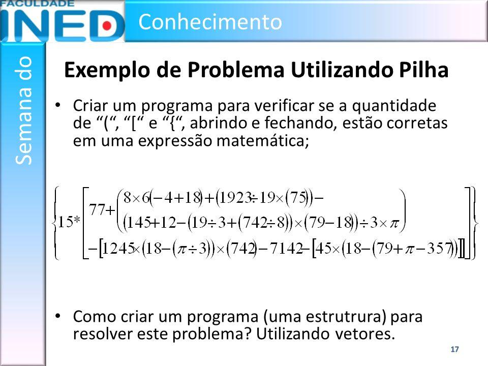 Conhecimento Semana do Exemplo de Problema Utilizando Pilha Criar um programa para verificar se a quantidade de (, [ e {, abrindo e fechando, estão co