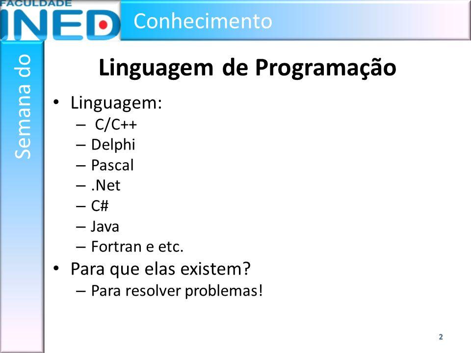 Conhecimento Semana do Linguagem de Programação Linguagem: – C/C++ – Delphi – Pascal –.Net – C# – Java – Fortran e etc. Para que elas existem? – Para