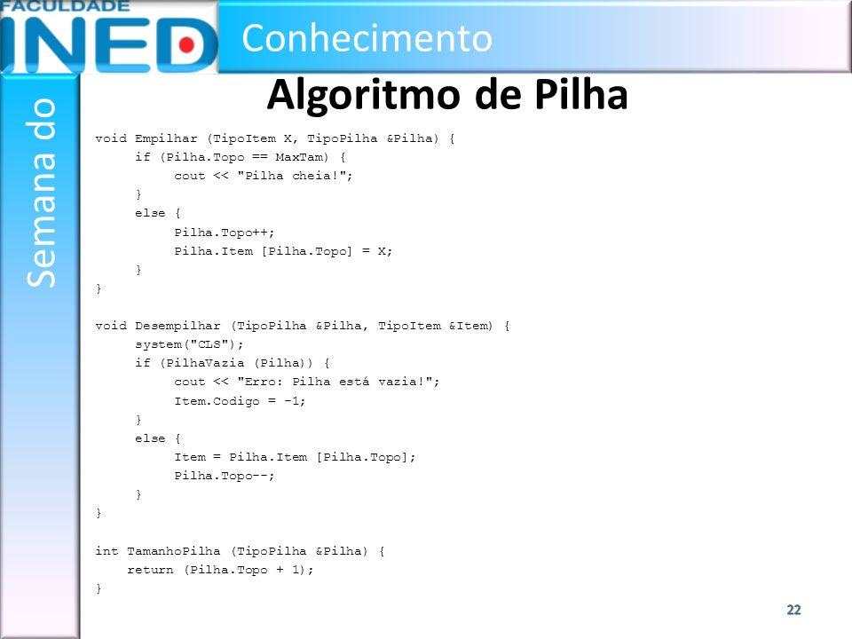 Conhecimento Semana do Algoritmo de Pilha void Empilhar (TipoItem X, TipoPilha &Pilha) { if (Pilha.Topo == MaxTam) { cout <<