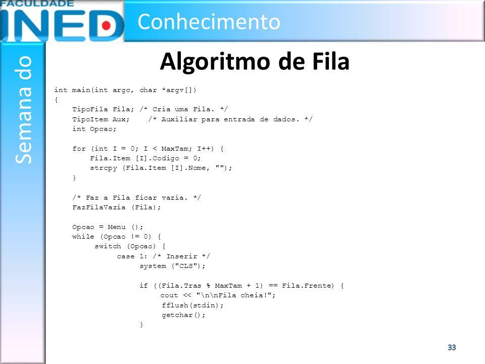 Conhecimento Semana do Algoritmo de Fila int main(int argc, char *argv[]) { TipoFila Fila; /* Cria uma Fila. */ TipoItem Aux; /* Auxiliar para entrada
