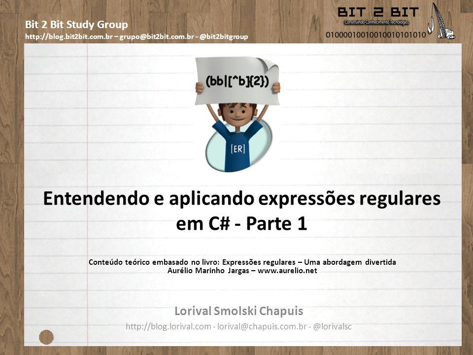 Bit 2 Bit Study Group http://blog.bit2bit.com.br – grupo@bit2bit.com.br - @bit2bitgroup Entendendo e aplicando expressões regulares em C# - Parte 1 Lorival Smolski Chapuis http://blog.lorival.com - lorival@chapuis.com.br - @lorivalsc Conteúdo teórico embasado no livro: Expressões regulares – Uma abordagem divertida Aurélio Marinho Jargas – www.aurelio.net