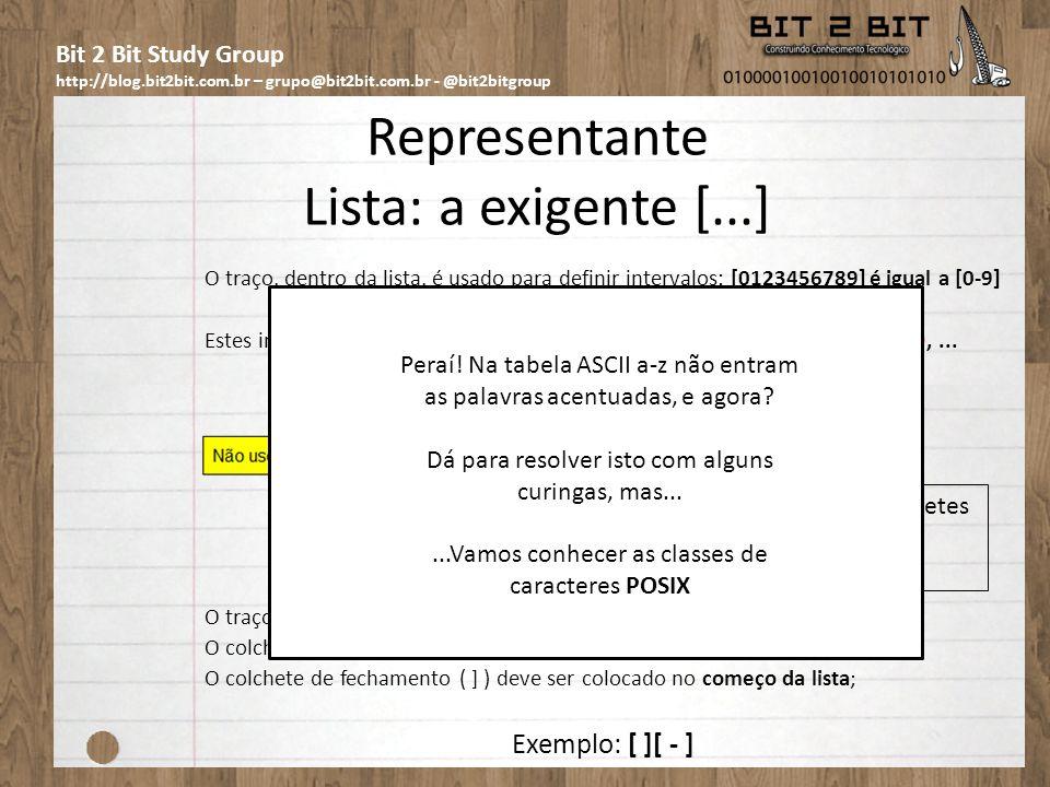 Bit 2 Bit Study Group http://blog.bit2bit.com.br – grupo@bit2bit.com.br - @bit2bitgroup Representante Lista: a exigente [...] O traço, dentro da lista, é usado para definir intervalos: [0123456789] é igual a [0-9] Estes intervalos podem ser usados para letras também: a-z, A-Z, 5-9, a-f, :-@,...