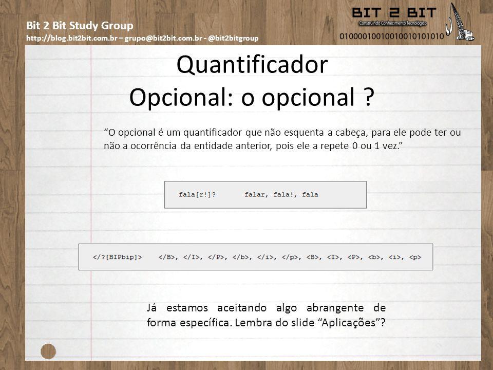 Bit 2 Bit Study Group http://blog.bit2bit.com.br – grupo@bit2bit.com.br - @bit2bitgroup Quantificador Opcional: o opcional ? O opcional é um quantific