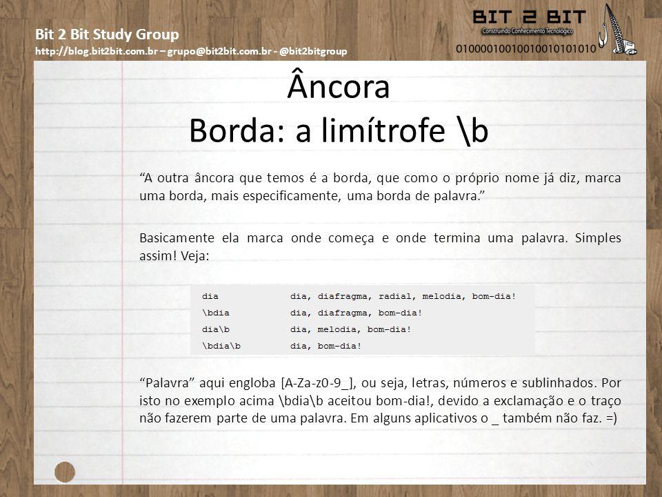 Bit 2 Bit Study Group http://blog.bit2bit.com.br – grupo@bit2bit.com.br - @bit2bitgroup Âncora Borda: a limítrofe \b A outra âncora que temos é a borda, que como o próprio nome já diz, marca uma borda, mais especificamente, uma borda de palavra.