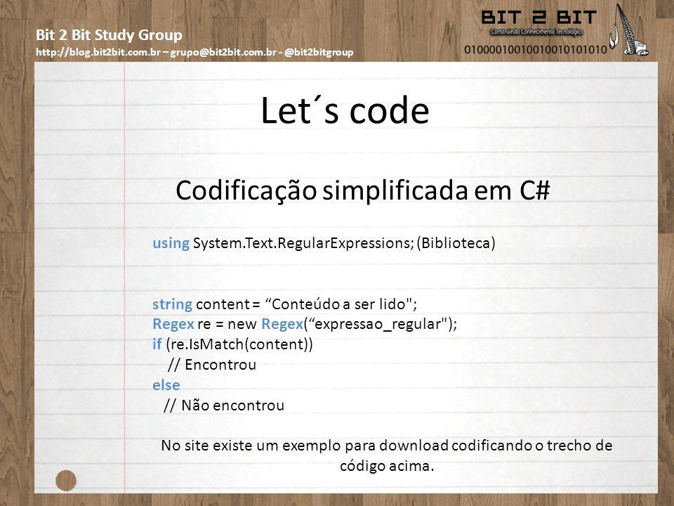 Bit 2 Bit Study Group http://blog.bit2bit.com.br – grupo@bit2bit.com.br - @bit2bitgroup Let´s code Codificação simplificada em C# using System.Text.RegularExpressions; (Biblioteca) string content = Conteúdo a ser lido ; Regex re = new Regex(expressao_regular ); if (re.IsMatch(content)) // Encontrou else // Não encontrou No site existe um exemplo para download codificando o trecho de código acima.
