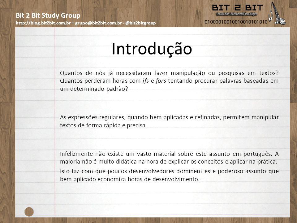 Bit 2 Bit Study Group http://blog.bit2bit.com.br – grupo@bit2bit.com.br - @bit2bitgroup Introdução Um dos melhores materiais, didáticos, em português (se não o melhor) sobre este assunto é o livro em que a maior parte teórica, sobre expressões regulares, desta apresentação está embasada: Expressões regulares – Uma abordagem divertida de Aurélio Marinho Jargas.