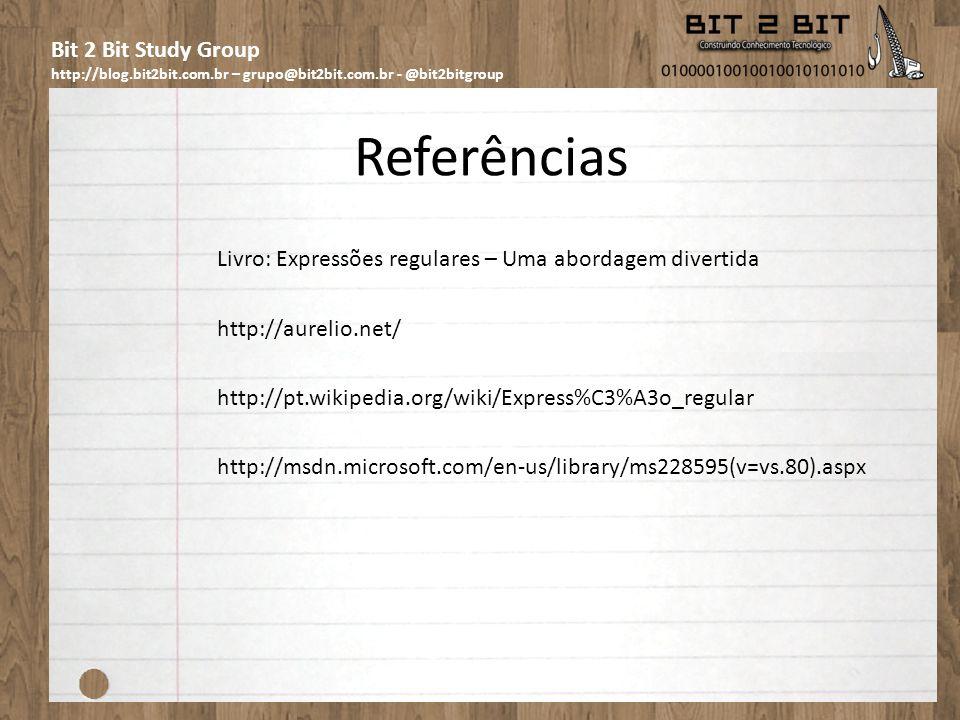 Bit 2 Bit Study Group http://blog.bit2bit.com.br – grupo@bit2bit.com.br - @bit2bitgroup Referências Livro: Expressões regulares – Uma abordagem divertida http://aurelio.net/ http://pt.wikipedia.org/wiki/Express%C3%A3o_regular http://msdn.microsoft.com/en-us/library/ms228595(v=vs.80).aspx