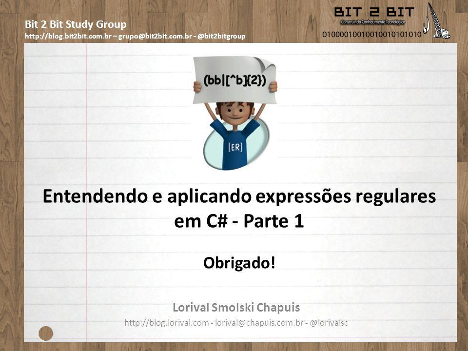 Bit 2 Bit Study Group http://blog.bit2bit.com.br – grupo@bit2bit.com.br - @bit2bitgroup Entendendo e aplicando expressões regulares em C# - Parte 1 Lorival Smolski Chapuis http://blog.lorival.com - lorival@chapuis.com.br - @lorivalsc Obrigado!