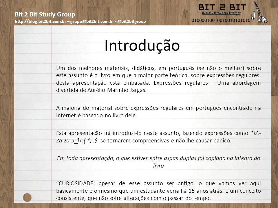 Bit 2 Bit Study Group http://blog.bit2bit.com.br – grupo@bit2bit.com.br - @bit2bitgroup Definição Uma expressão regular é um método formal de se especificar um padrão de texto.