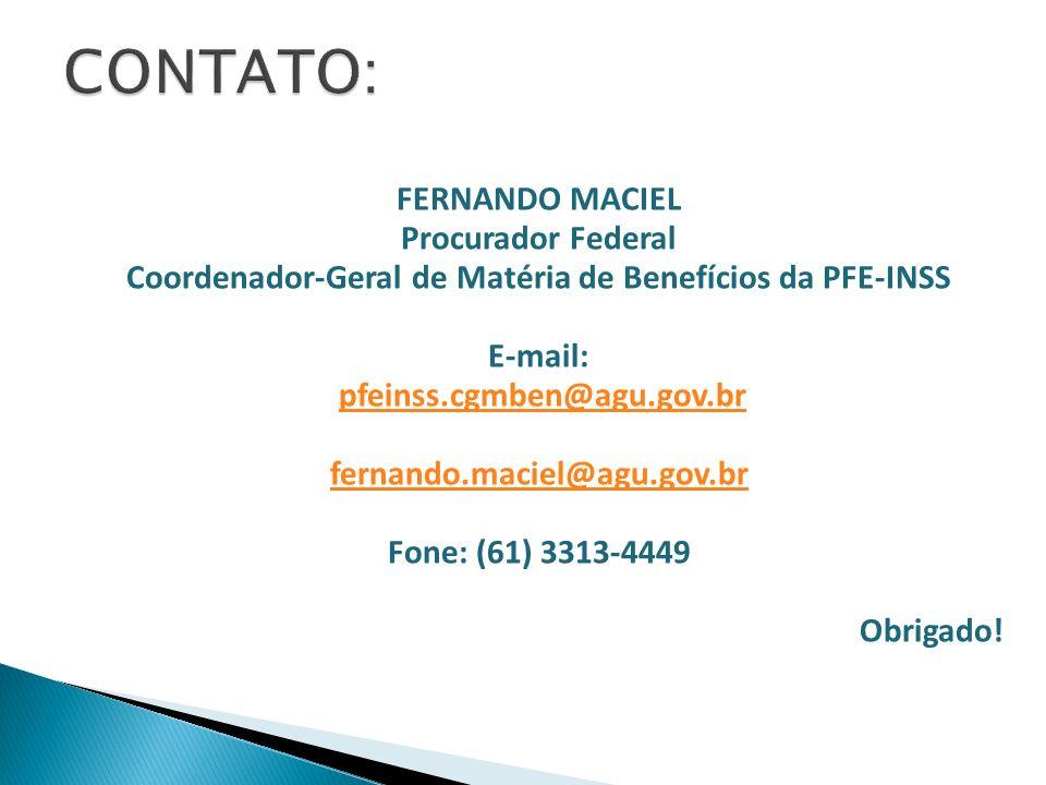 FERNANDO MACIEL Procurador Federal Coordenador-Geral de Matéria de Benefícios da PFE-INSS E-mail: pfeinss.cgmben@agu.gov.br fernando.maciel@agu.gov.br Fone: (61) 3313-4449 Obrigado!