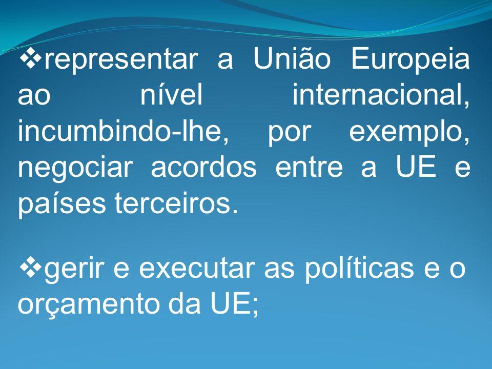 representar a União Europeia ao nível internacional, incumbindo-lhe, por exemplo, negociar acordos entre a UE e países terceiros. gerir e executar as