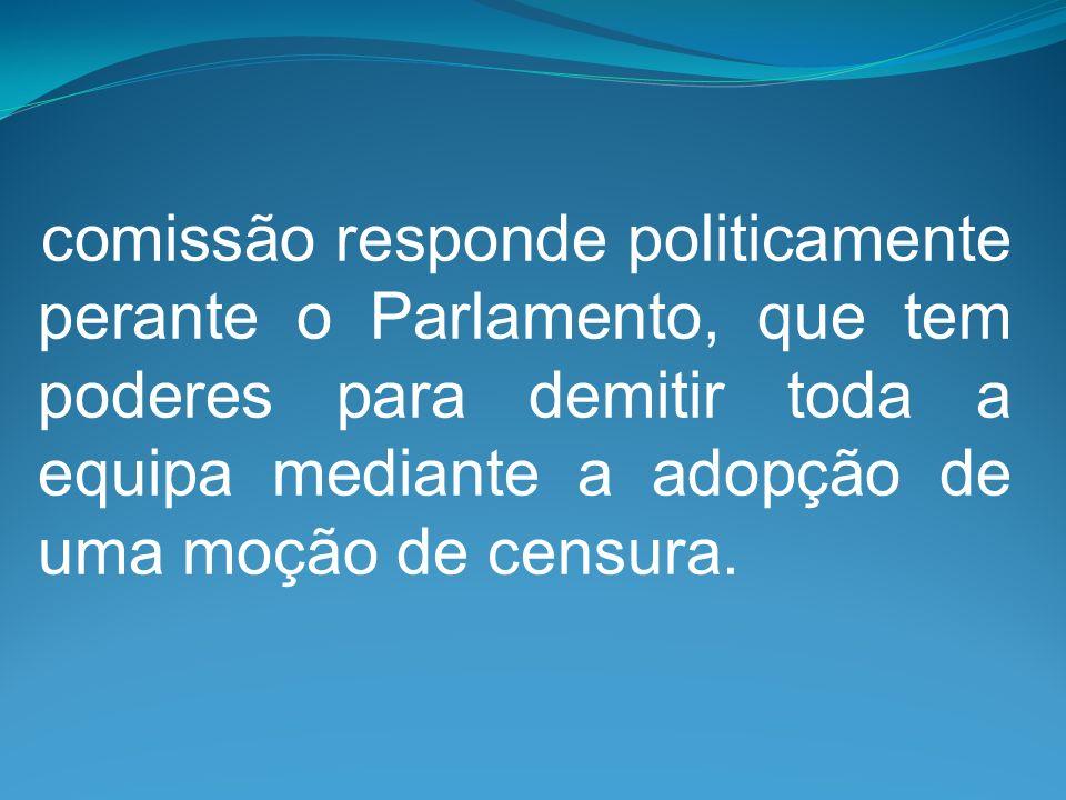 comissão responde politicamente perante o Parlamento, que tem poderes para demitir toda a equipa mediante a adopção de uma moção de censura.