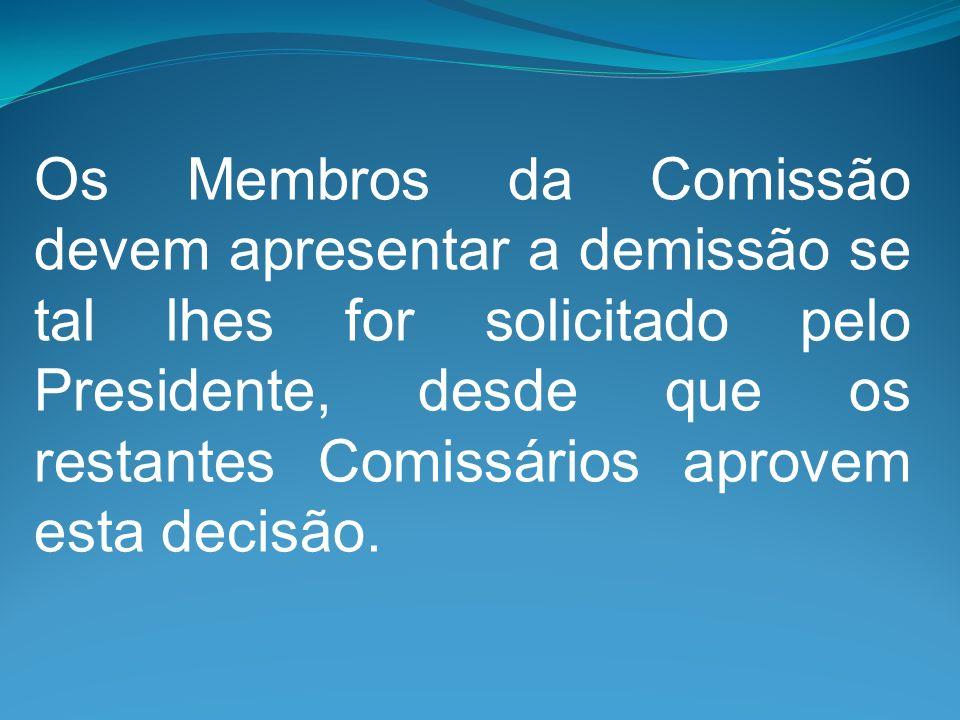 Os Membros da Comissão devem apresentar a demissão se tal lhes for solicitado pelo Presidente, desde que os restantes Comissários aprovem esta decisão.