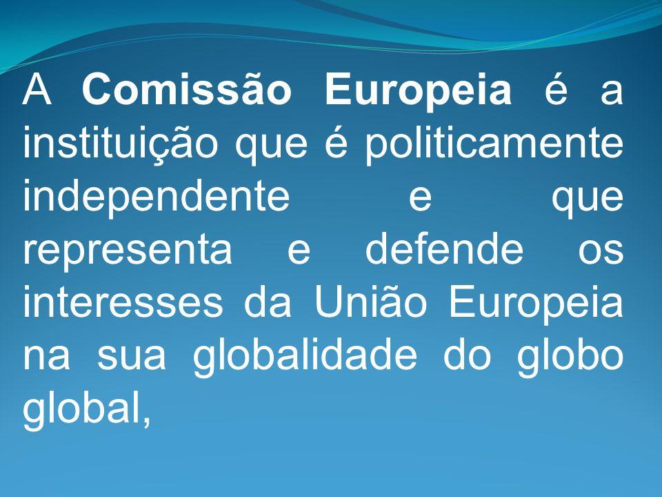 A Comissão Europeia é a instituição que é politicamente independente e que representa e defende os interesses da União Europeia na sua globalidade do globo global,