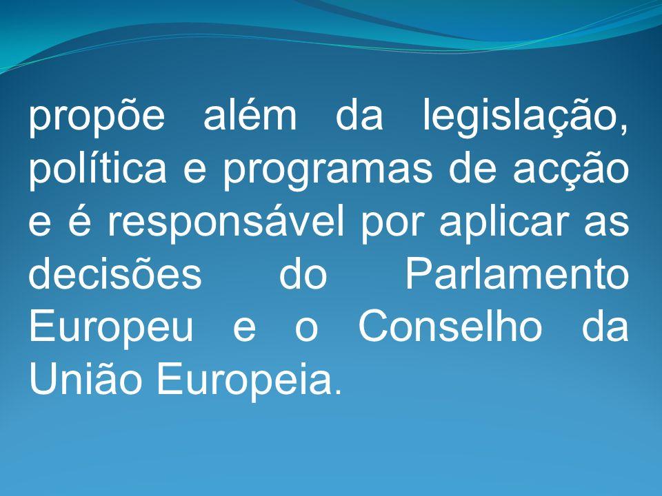 propõe além da legislação, política e programas de acção e é responsável por aplicar as decisões do Parlamento Europeu e o Conselho da União Europeia.