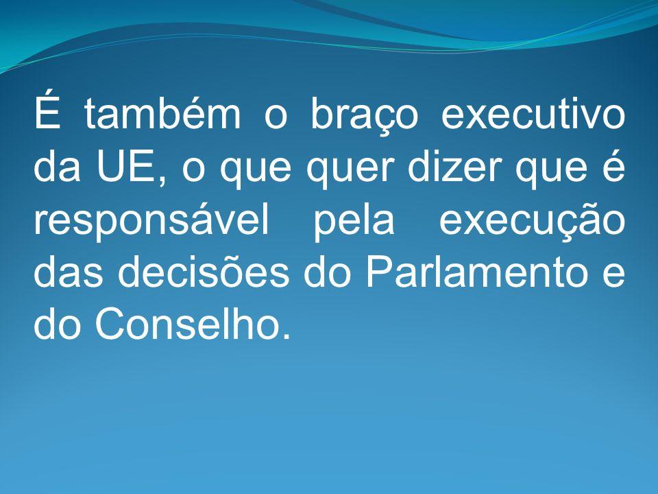 É também o braço executivo da UE, o que quer dizer que é responsável pela execução das decisões do Parlamento e do Conselho.
