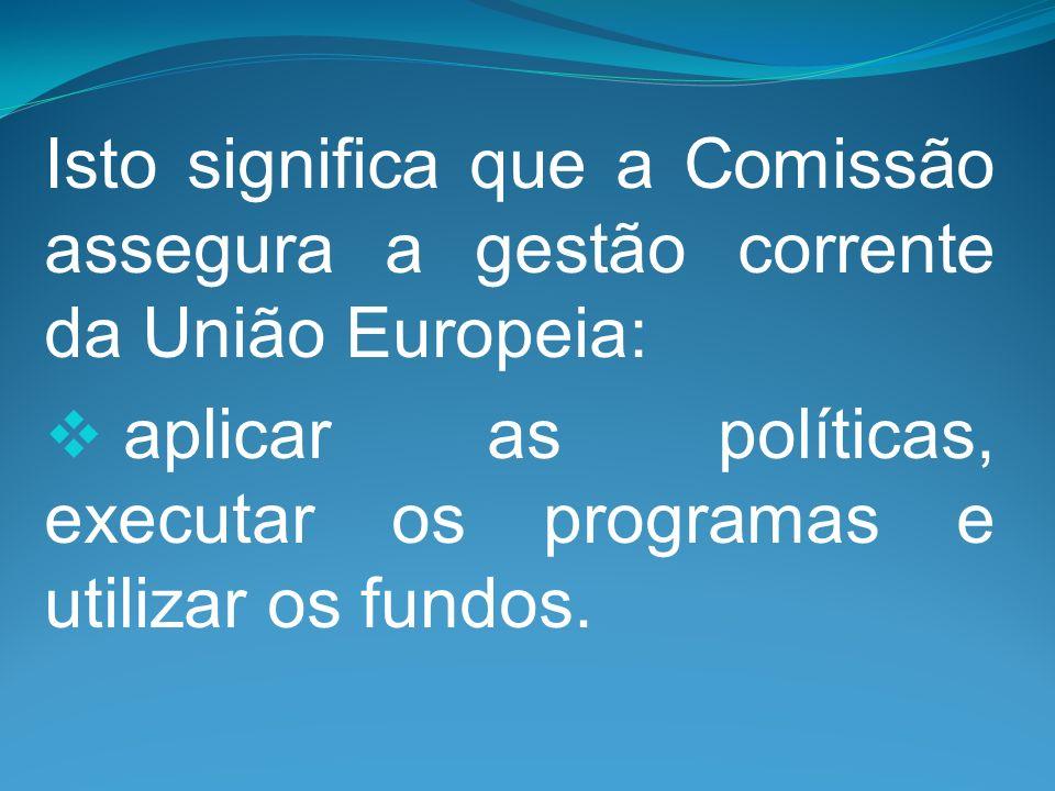 Isto significa que a Comissão assegura a gestão corrente da União Europeia: aplicar as políticas, executar os programas e utilizar os fundos.