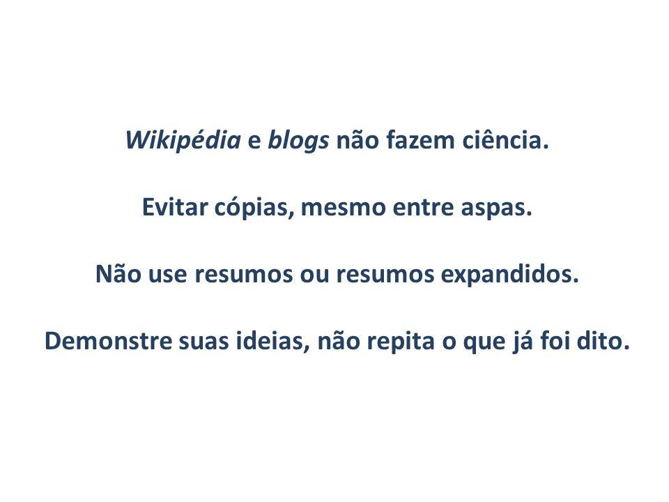 Wikipédia e blogs não fazem ciência. Evitar cópias, mesmo entre aspas. Não use resumos ou resumos expandidos. Demonstre suas ideias, não repita o que