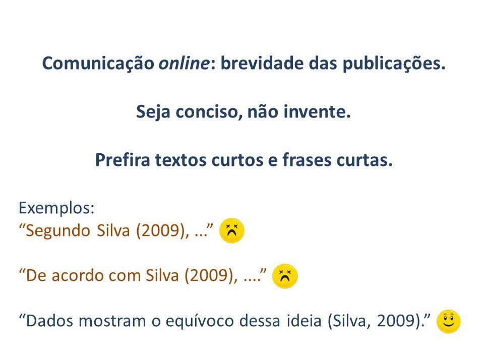 Comunicação online: brevidade das publicações. Seja conciso, não invente. Prefira textos curtos e frases curtas. Exemplos: Segundo Silva (2009),... De