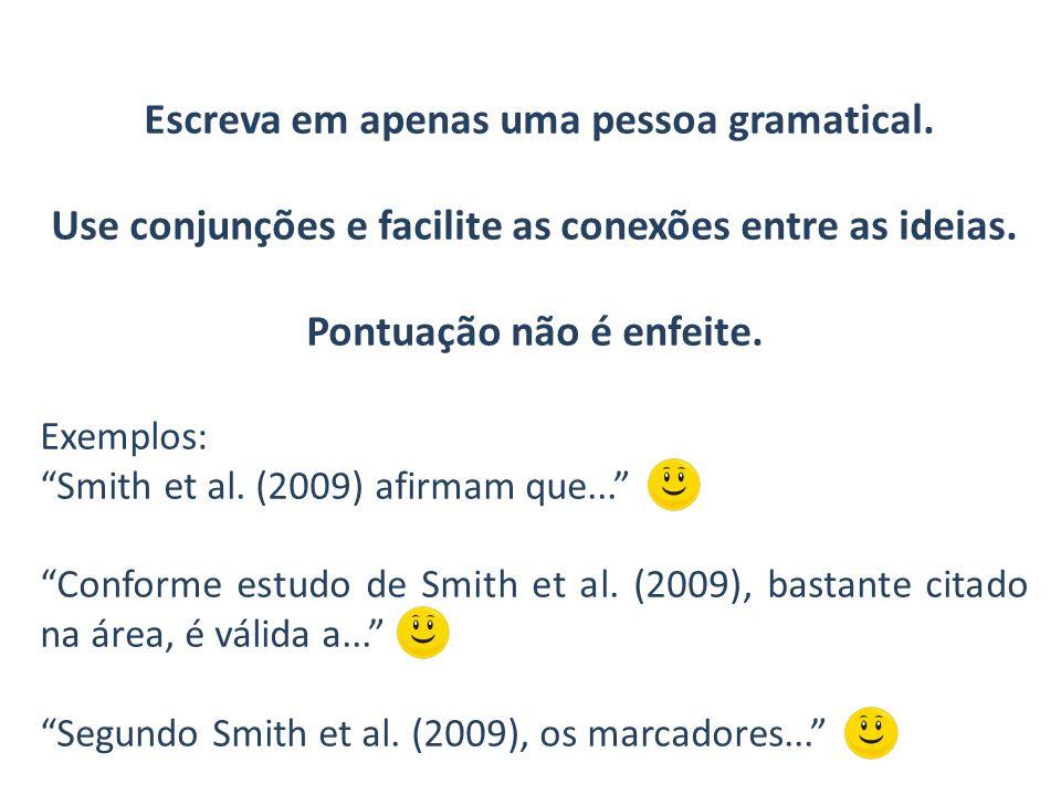 Escreva em apenas uma pessoa gramatical. Use conjunções e facilite as conexões entre as ideias. Pontuação não é enfeite. Exemplos: Smith et al. (2009)