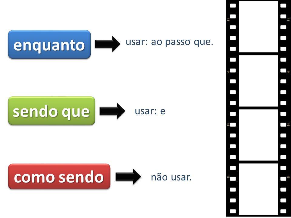 enquantoenquanto usar: ao passo que. sendo que usar: e como sendo não usar.