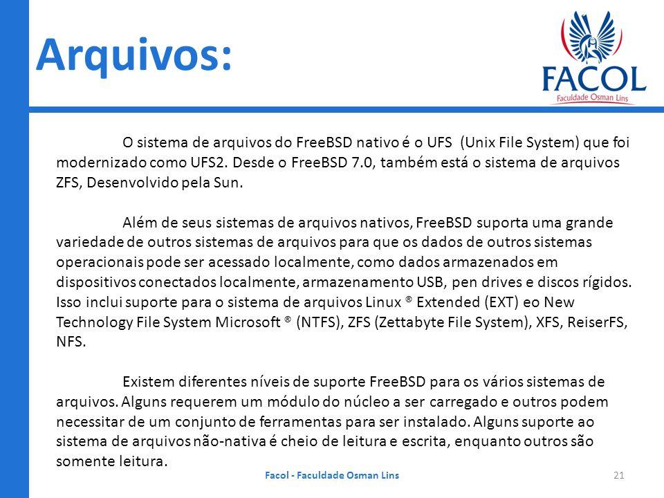 Arquivos: Facol - Faculdade Osman Lins21 O sistema de arquivos do FreeBSD nativo é o UFS (Unix File System) que foi modernizado como UFS2. Desde o Fre