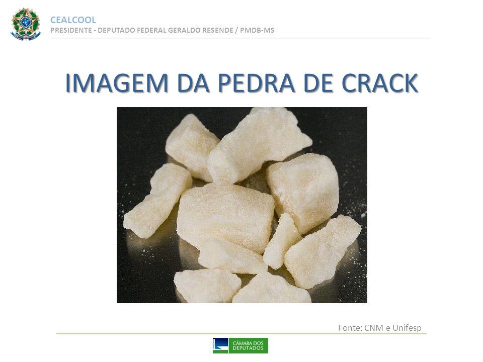CEALCOOL PRESIDENTE - DEPUTADO FEDERAL GERALDO RESENDE / PMDB-MS IMAGEM DA PEDRA DE CRACK Fonte: CNM e Unifesp