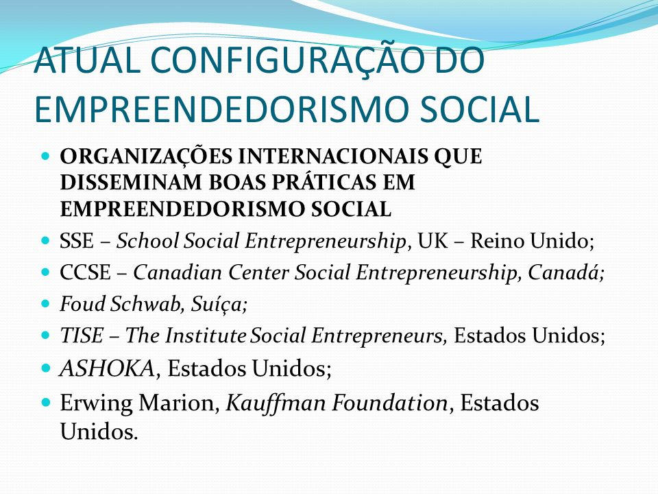 ATUAL CONFIGURAÇÃO DO EMPREENDEDORISMO SOCIAL ORGANIZAÇÕES INTERNACIONAIS QUE DISSEMINAM BOAS PRÁTICAS EM EMPREENDEDORISMO SOCIAL SSE – School Social Entrepreneurship, UK – Reino Unido; CCSE – Canadian Center Social Entrepreneurship, Canadá; Foud Schwab, Suíça; TISE – The Institute Social Entrepreneurs, Estados Unidos; ASHOKA, Estados Unidos; Erwing Marion, Kauffman Foundation, Estados Unidos.