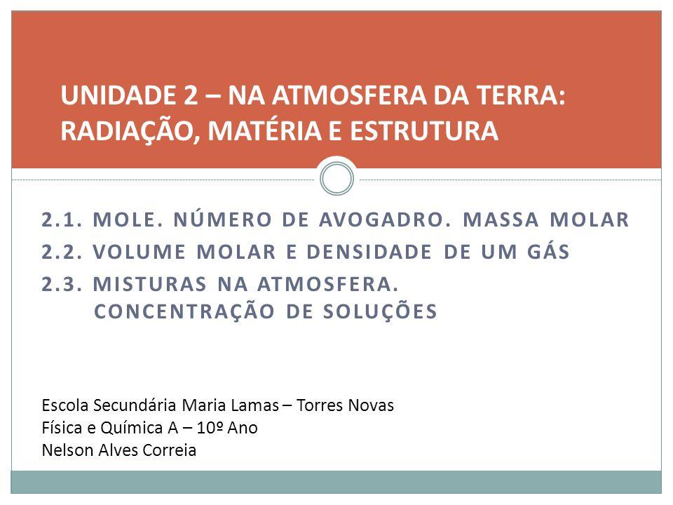 2.1. MOLE. NÚMERO DE AVOGADRO. MASSA MOLAR 2.2. VOLUME MOLAR E DENSIDADE DE UM GÁS 2.3. MISTURAS NA ATMOSFERA. CONCENTRAÇÃO DE SOLUÇÕES UNIDADE 2 – NA