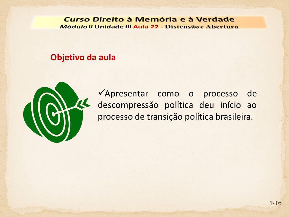 Apresentar como o processo de descompressão política deu início ao processo de transição política brasileira. Objetivo da aula 1/16