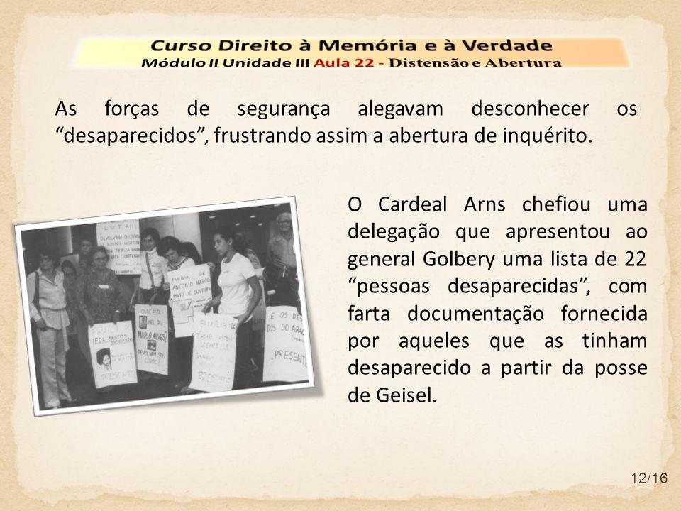 12/16 As forças de segurança alegavam desconhecer os desaparecidos, frustrando assim a abertura de inquérito. O Cardeal Arns chefiou uma delegação que