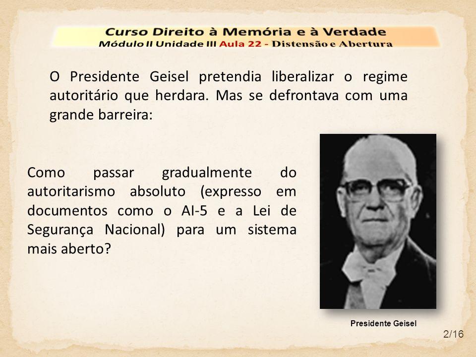 2/16 O Presidente Geisel pretendia liberalizar o regime autoritário que herdara. Mas se defrontava com uma grande barreira: Como passar gradualmente d