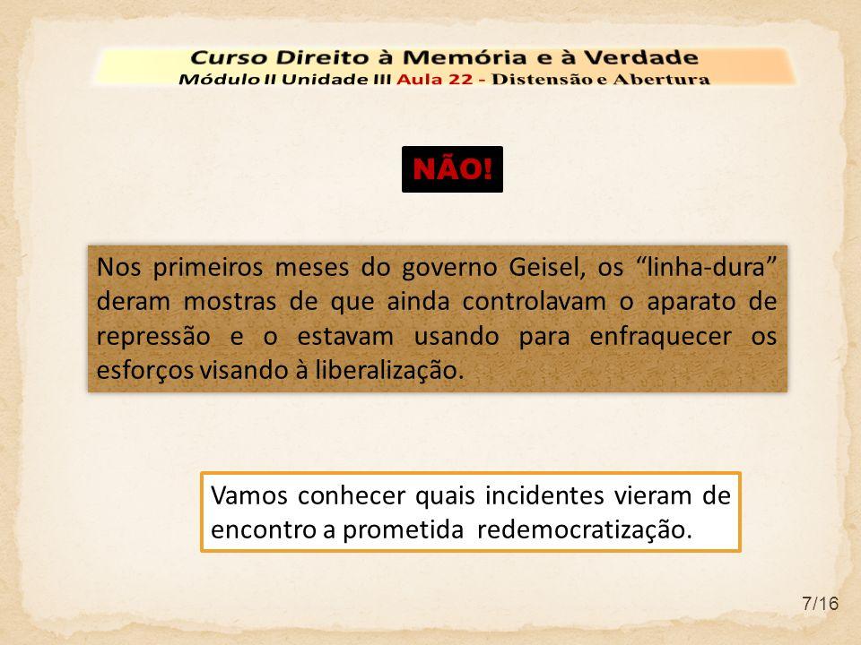 7/16 Nos primeiros meses do governo Geisel, os linha-dura deram mostras de que ainda controlavam o aparato de repressão e o estavam usando para enfraq