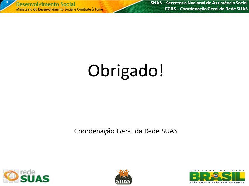 SNAS – Secretaria Nacional de Assistência Social CGRS – Coordenação Geral da Rede SUAS Obrigado! Coordenação Geral da Rede SUAS
