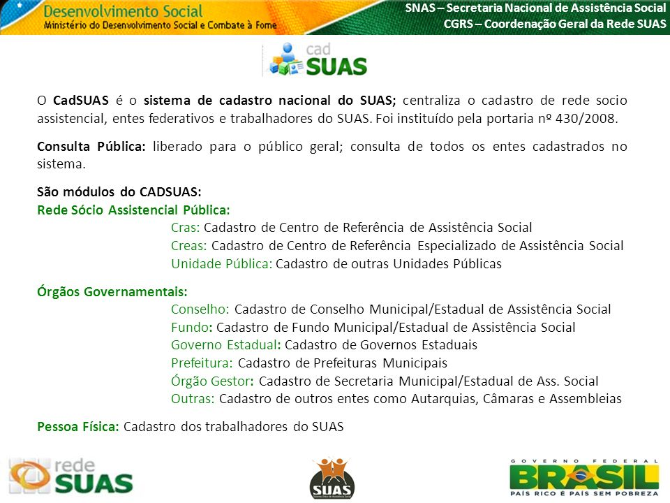 SNAS – Secretaria Nacional de Assistência Social CGRS – Coordenação Geral da Rede SUAS O CadSUAS é o sistema de cadastro nacional do SUAS; centraliza