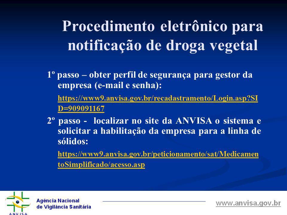 Procedimento eletrônico para notificação de droga vegetal 1º passo – obter perfil de segurança para gestor da empresa (e-mail e senha): https://www9.anvisa.gov.br/recadastramento/Login.asp?SI D=909091167 2º passo - localizar no site da ANVISA o sistema e solicitar a habilitação da empresa para a linha de sólidos: https://www9.anvisa.gov.br/peticionamento/sat/Medicamen toSimplificado/acesso.asp
