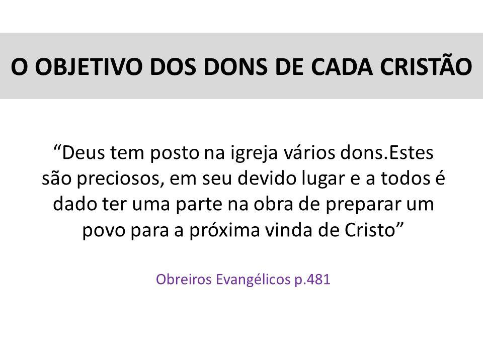 O OBJETIVO DOS DONS DE CADA CRISTÃO Deus tem posto na igreja vários dons.Estes são preciosos, em seu devido lugar e a todos é dado ter uma parte na ob