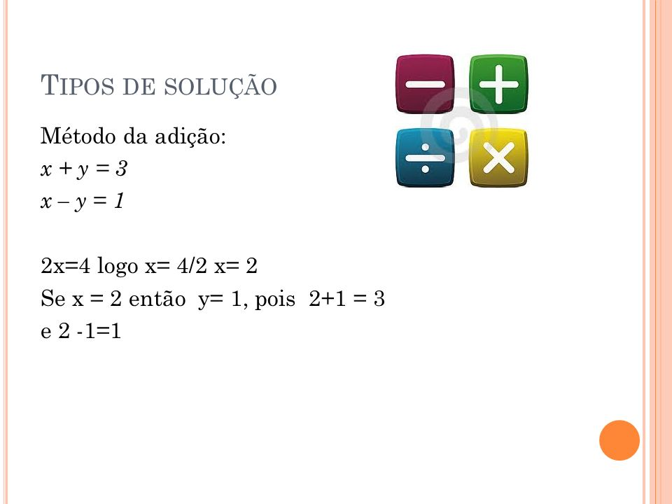 T IPOS DE SOLUÇÃO Método da adição: x + y = 3 x – y = 1 2x=4 logo x= 4/2 x= 2 Se x = 2 então y= 1, pois 2+1 = 3 e 2 -1=1