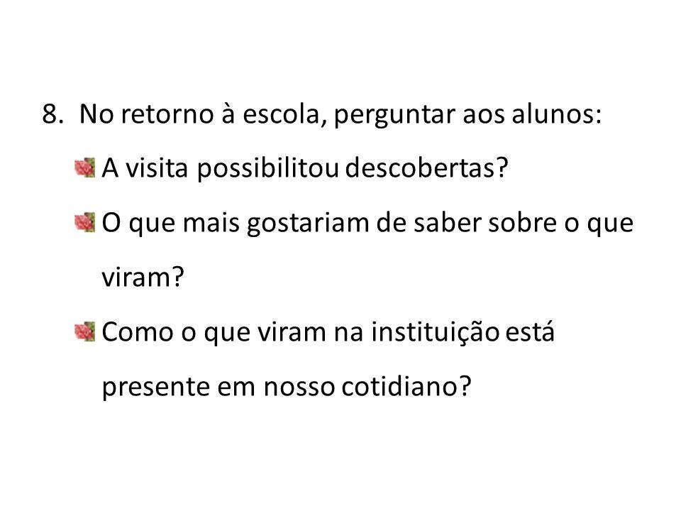 8. No retorno à escola, perguntar aos alunos: A visita possibilitou descobertas? O que mais gostariam de saber sobre o que viram? Como o que viram na