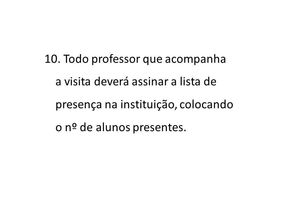 10. Todo professor que acompanha a visita deverá assinar a lista de presença na instituição, colocando o nº de alunos presentes.