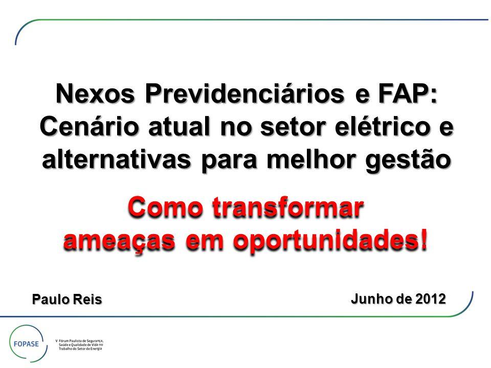 Nexos Previdenciários e FAP: Cenário atual no setor elétrico e alternativas para melhor gestão Junho de 2012 Paulo Reis Como transformar ameaças em op