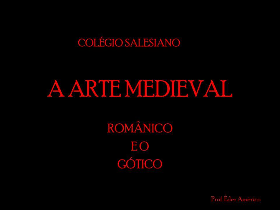 A ARTE MEDIEVAL ROMÂNICO E O GÓTICO Prof. Éder Américo COLÉGIO SALESIANO