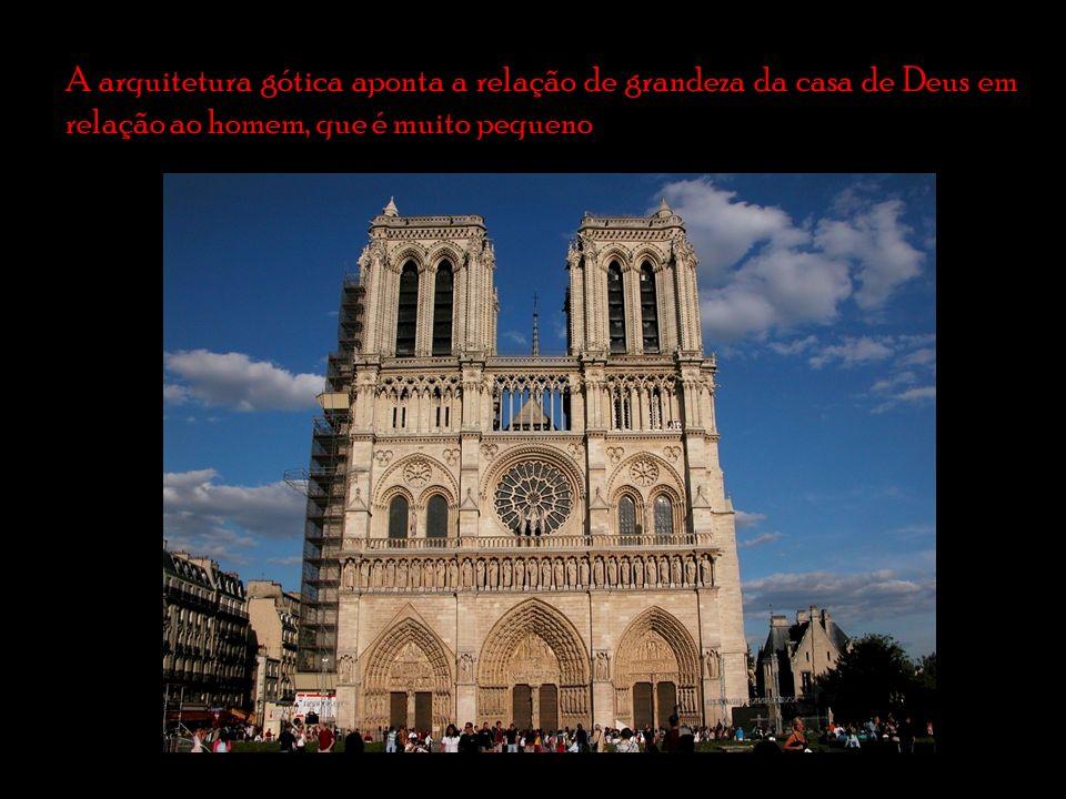 A arquitetura gótica aponta a relação de grandeza da casa de Deus em relação ao homem, que é muito pequeno