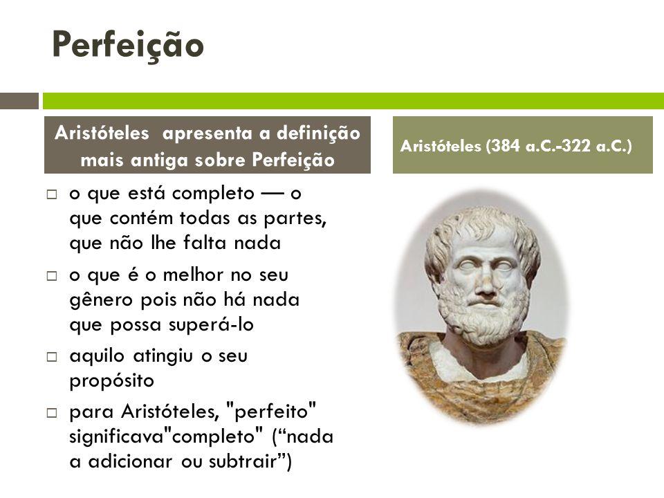 o que está completo o que contém todas as partes, que não lhe falta nada o que é o melhor no seu gênero pois não há nada que possa superá-lo aquilo atingiu o seu propósito para Aristóteles, perfeito significava completo (nada a adicionar ou subtrair) Aristóteles apresenta a definição mais antiga sobre Perfeição Aristóteles (384 a.C.-322 a.C.) Perfeição